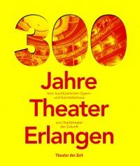 300 Jahre Theater Erlangen - Vom hochfürstlichen Opern- und Komödienhaus zum Stadttheater der Zukunft
