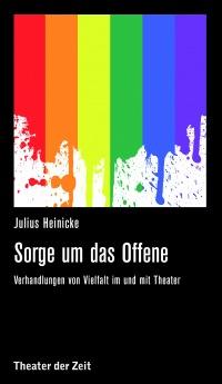 Sorge um das Offene - Verhandlungen von Vielfalt im und mit Theater