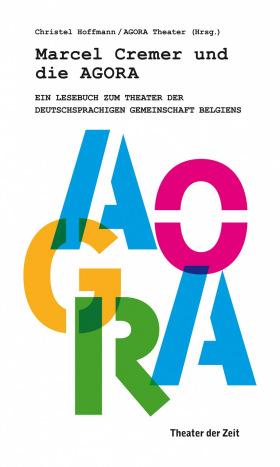 Marcel Cremer und die Agora - Ein Lesebuch zum Theater der Deutschsprachigen Gemeinschaft Belgiens